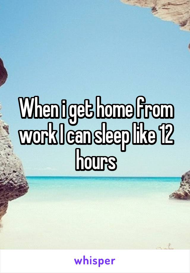 When i get home from work I can sleep like 12 hours
