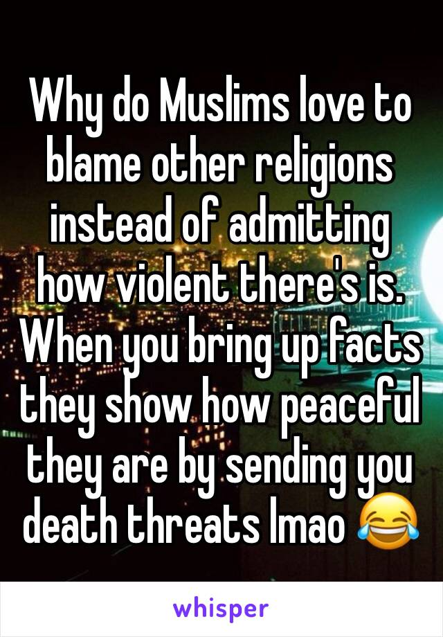 Why do Muslims love to blame other religions instead of admitting how violent there's is. When you bring up facts they show how peaceful they are by sending you death threats lmao 😂