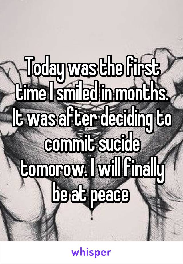 Today was the first time I smiled in months. It was after deciding to commit sucide tomorow. I will finally be at peace