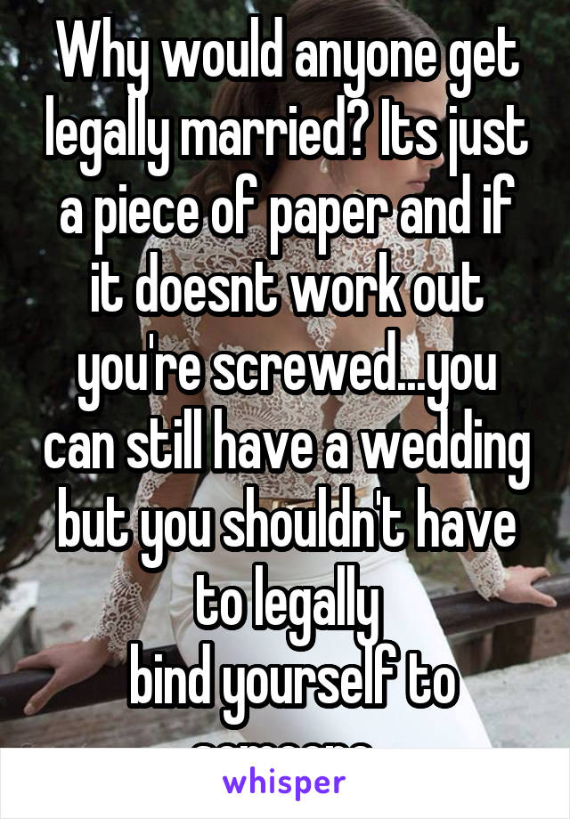 Why would anyone get legally married? Its just a piece of paper and if it doesnt work out you're screwed...you can still have a wedding but you shouldn't have to legally  bind yourself to someone
