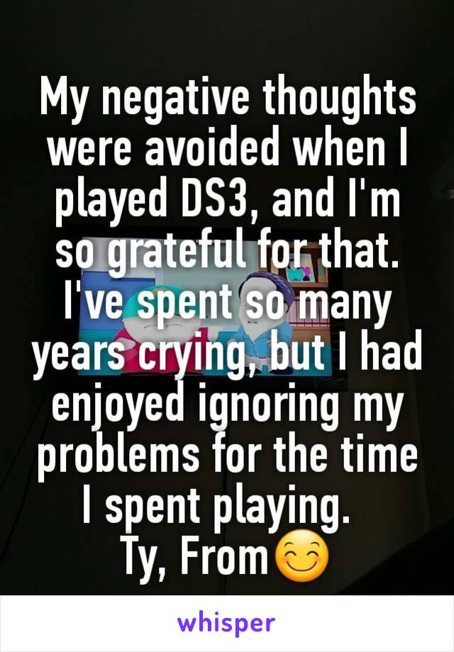 My negative thoughts were avoided when I played DS3, and I'm so grateful for that.  I've spent so many years crying, but I had enjoyed ignoring my problems for the time I spent playing.   Ty, From😊