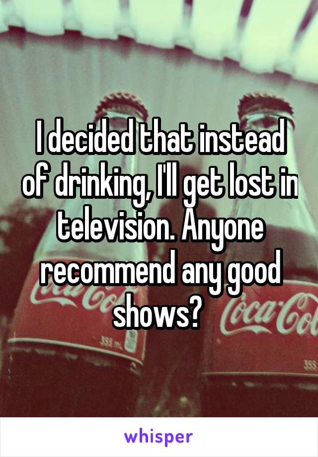 I decided that instead of drinking, I'll get lost in television. Anyone recommend any good shows?