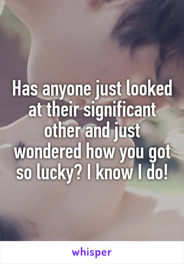Has anyone just looked at their significant other and just wondered how you got so lucky? I know I do!