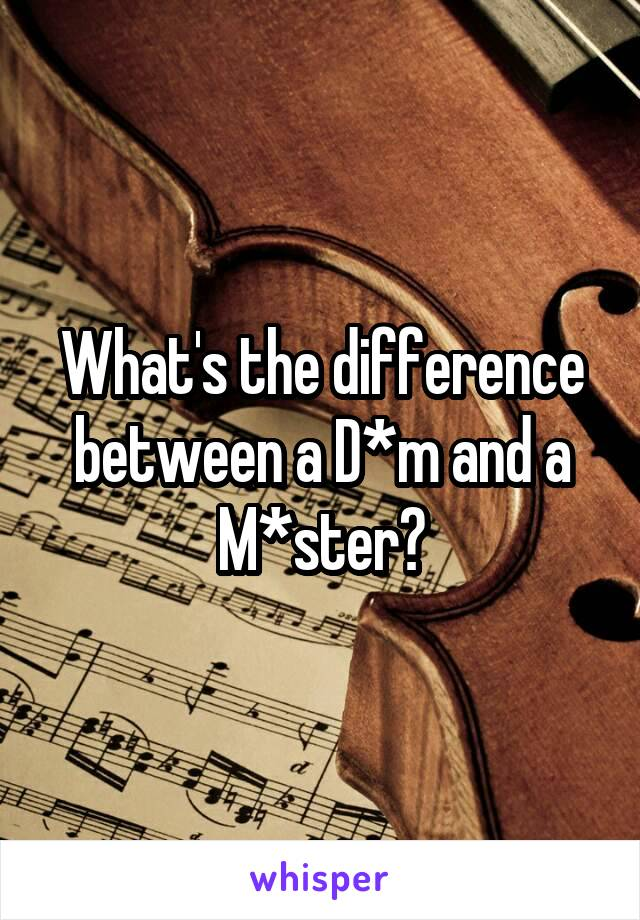 What's the difference between a D*m and a M*ster?