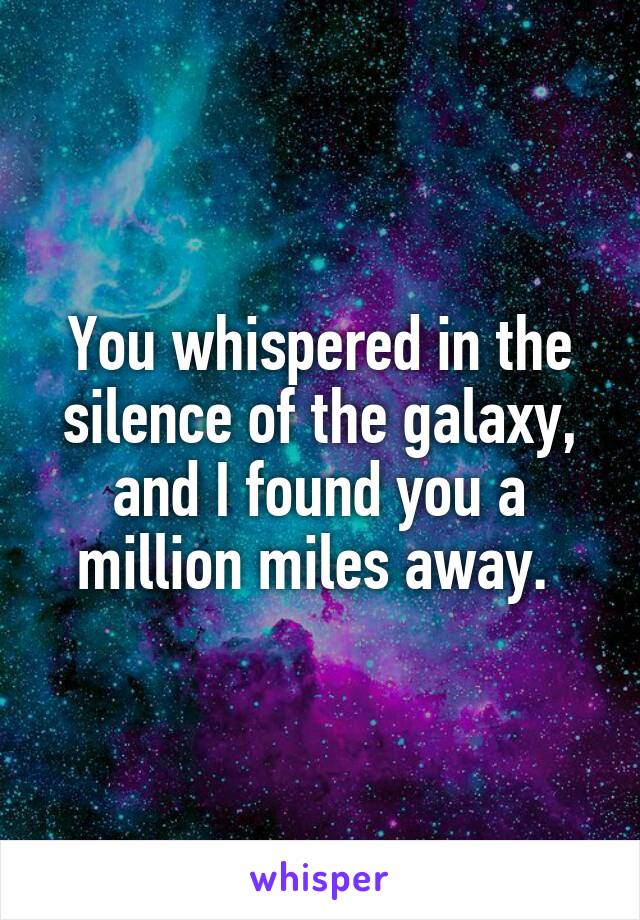You whispered in the silence of the galaxy, and I found you a million miles away.