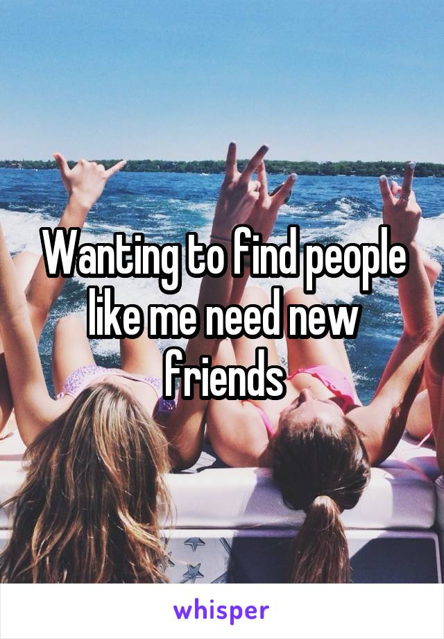 Wanting to find people like me need new friends