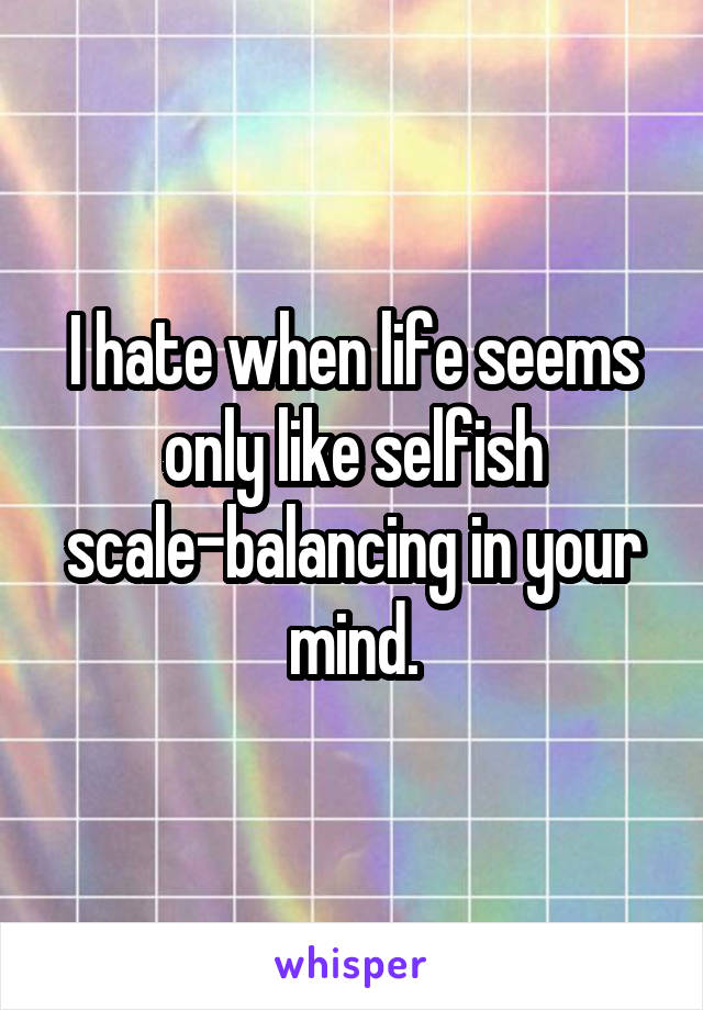 I hate when life seems only like selfish scale-balancing in your mind.