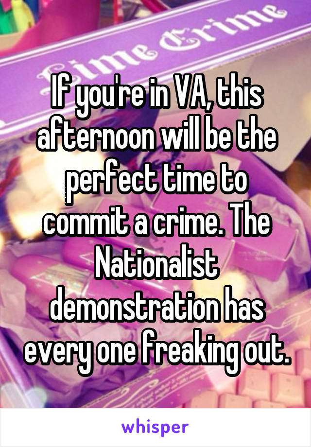 If you're in VA, this afternoon will be the perfect time to commit a crime. The Nationalist demonstration has every one freaking out.