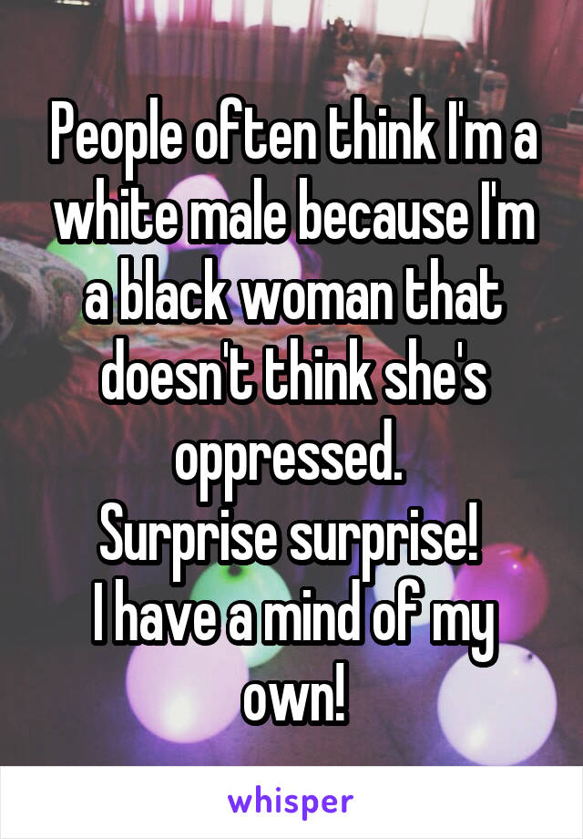 People often think I'm a white male because I'm a black woman that doesn't think she's oppressed.  Surprise surprise!  I have a mind of my own!