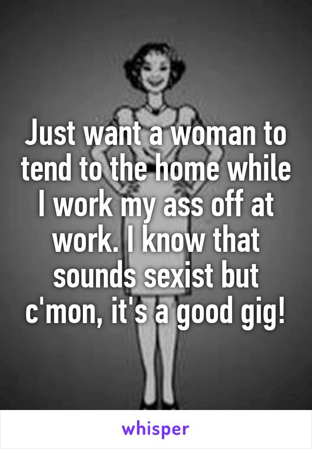 Just want a woman to tend to the home while I work my ass off at work. I know that sounds sexist but c'mon, it's a good gig!