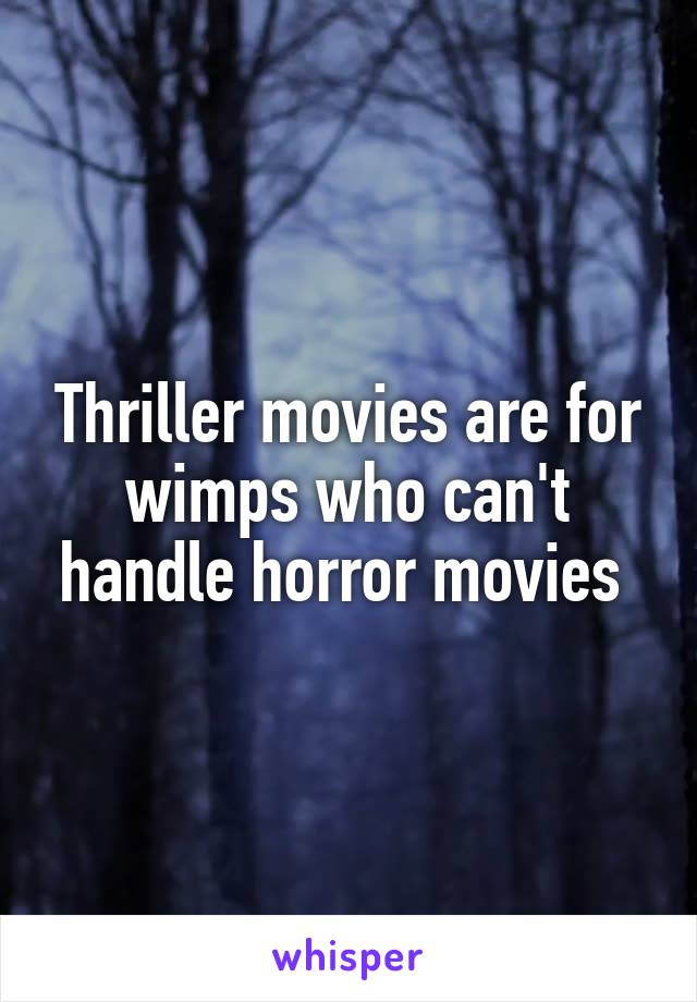 Thriller movies are for wimps who can't handle horror movies