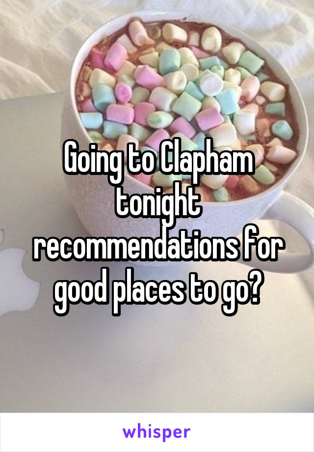 Going to Clapham tonight recommendations for good places to go?