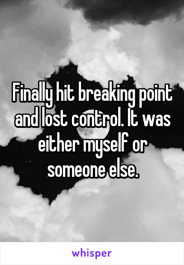 Finally hit breaking point and lost control. It was either myself or someone else.