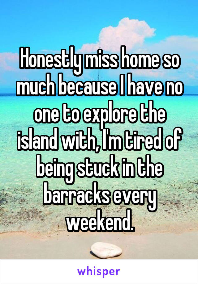 Honestly miss home so much because I have no one to explore the island with, I'm tired of being stuck in the barracks every weekend.