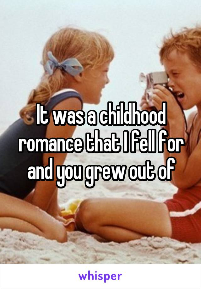 It was a childhood romance that I fell for and you grew out of