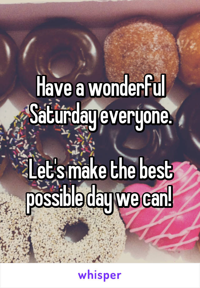 Have a wonderful Saturday everyone.  Let's make the best possible day we can!