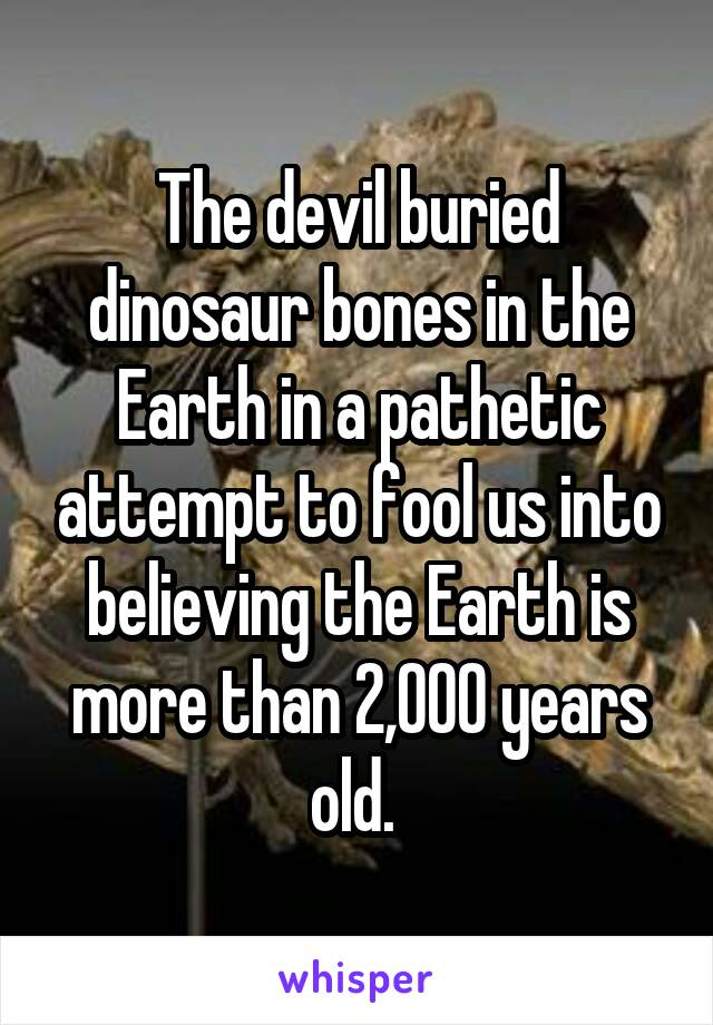 The devil buried dinosaur bones in the Earth in a pathetic attempt to fool us into believing the Earth is more than 2,000 years old.