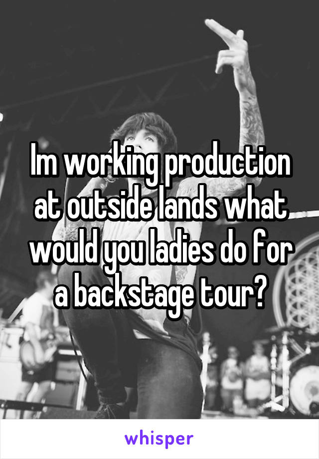Im working production at outside lands what would you ladies do for a backstage tour?