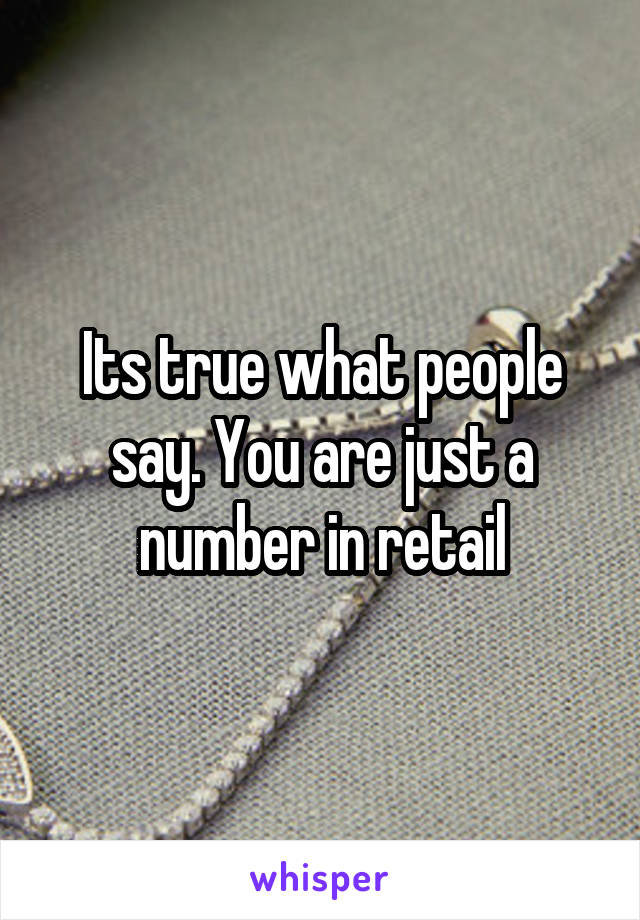 Its true what people say. You are just a number in retail