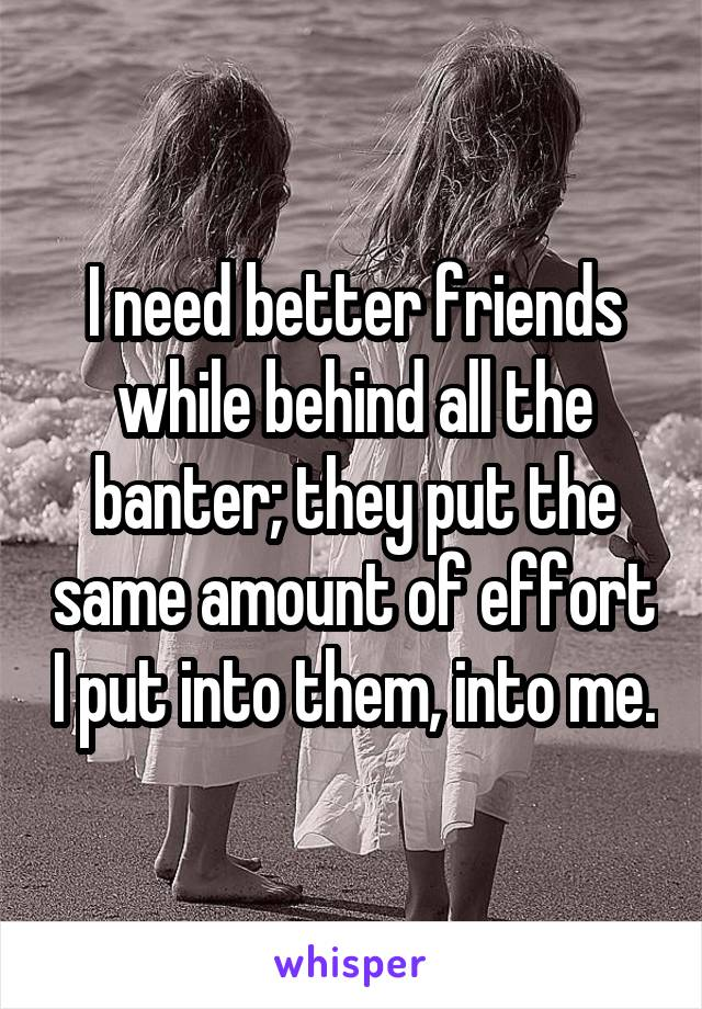 I need better friends while behind all the banter; they put the same amount of effort I put into them, into me.