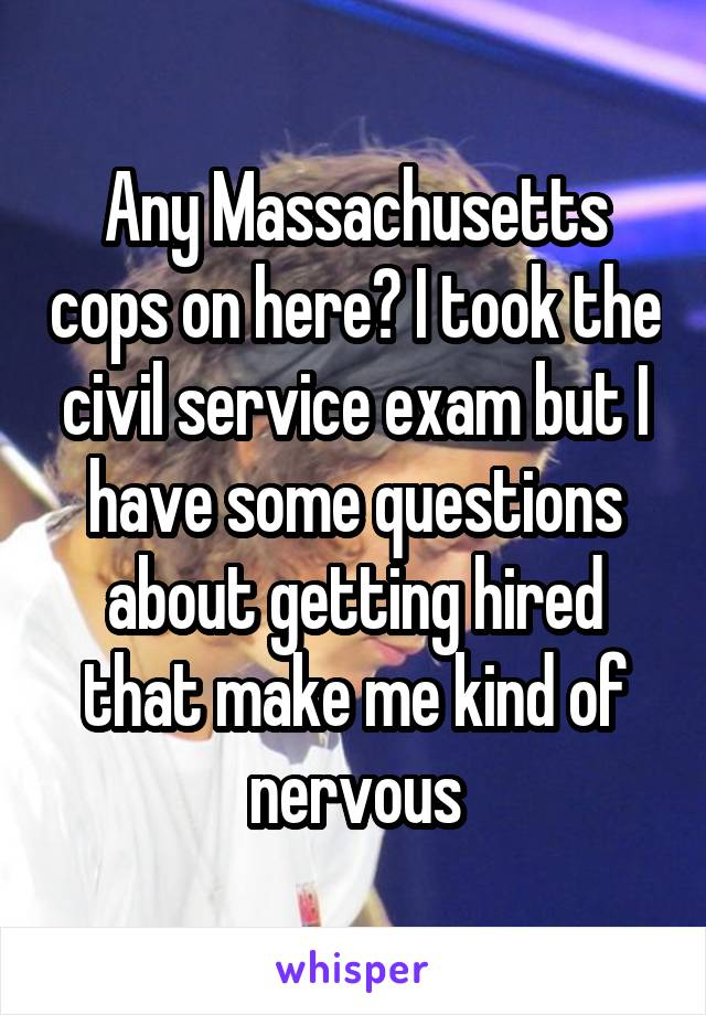 Any Massachusetts cops on here? I took the civil service exam but I have some questions about getting hired that make me kind of nervous