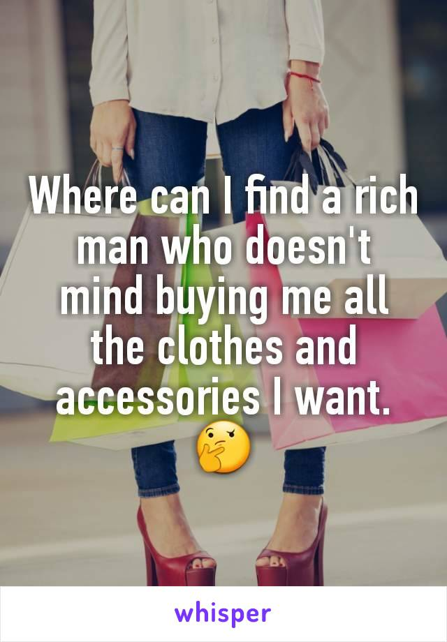 Where can I find a rich man who doesn't mind buying me all the clothes and accessories I want. 🤔