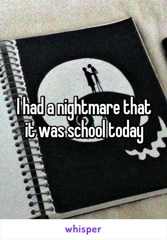 I had a nightmare that it was school today