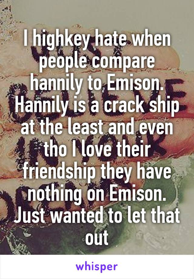 I highkey hate when people compare hannily to Emison. Hannily is a crack ship at the least and even tho I love their friendship they have nothing on Emison. Just wanted to let that out