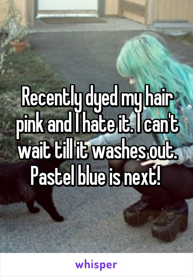 Recently dyed my hair pink and I hate it. I can't wait till it washes out. Pastel blue is next!
