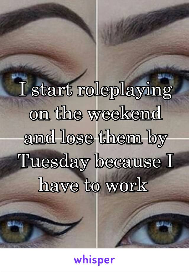 I start roleplaying on the weekend and lose them by Tuesday because I have to work