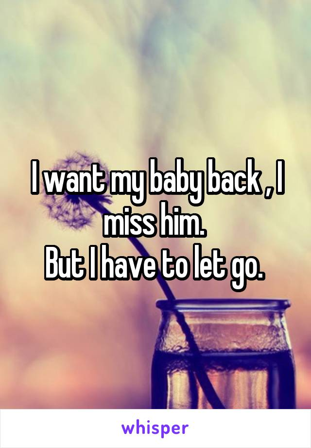 I want my baby back , I miss him.  But I have to let go.