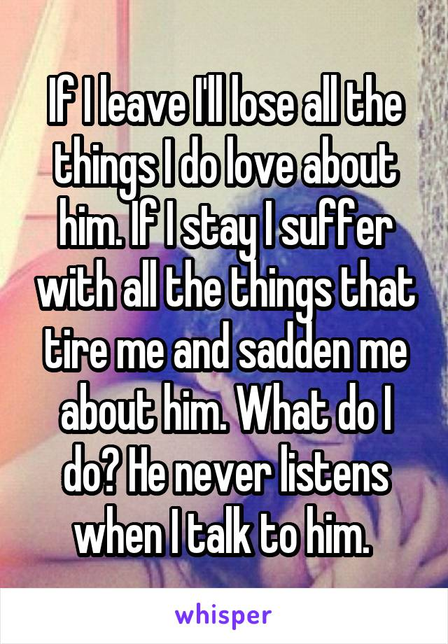 If I leave I'll lose all the things I do love about him. If I stay I suffer with all the things that tire me and sadden me about him. What do I do? He never listens when I talk to him.