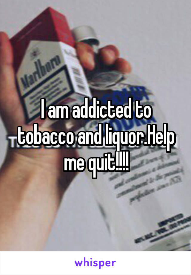 I am addicted to tobacco and liquor.Help me quit!!!!