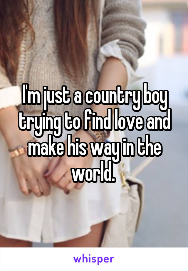 I'm just a country boy trying to find love and make his way in the world.