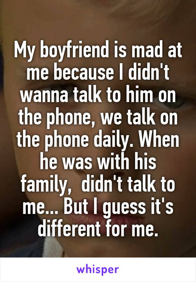 My boyfriend is mad at me because I didn't wanna talk to him on the phone, we talk on the phone daily. When he was with his family,  didn't talk to me... But I guess it's different for me.