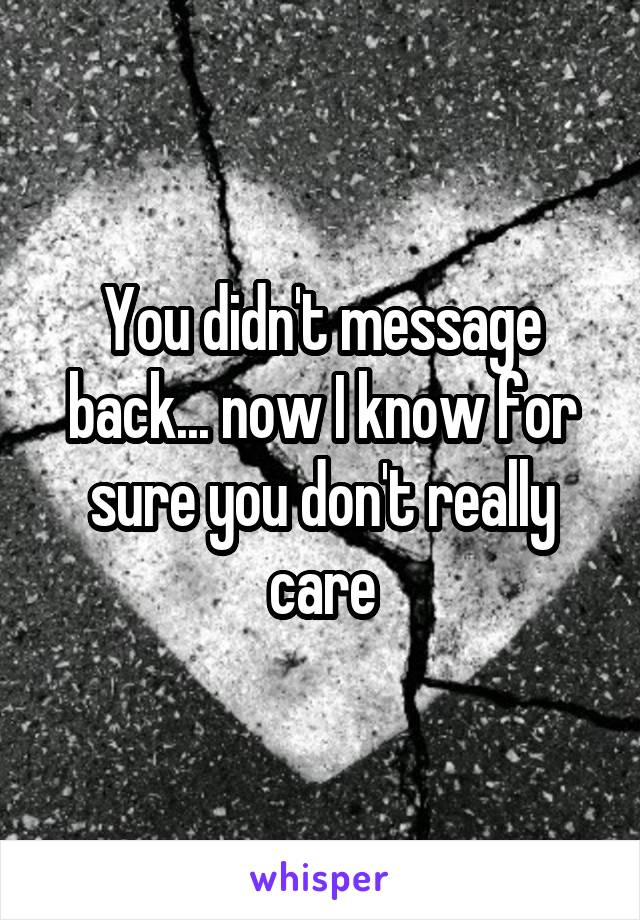 You didn't message back... now I know for sure you don't really care