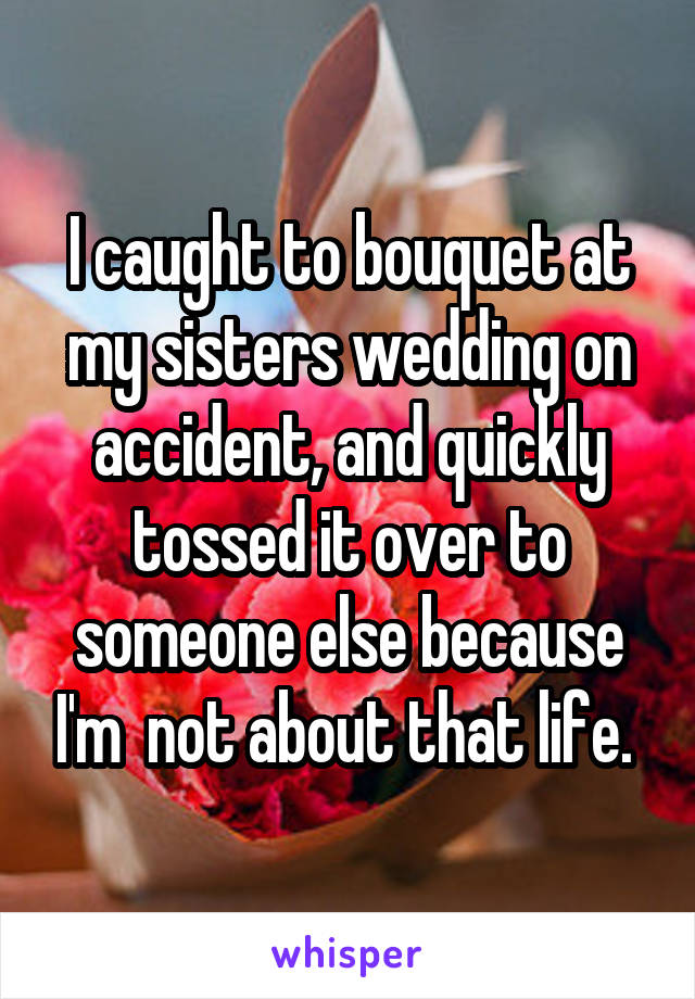 I caught to bouquet at my sisters wedding on accident, and quickly tossed it over to someone else because I'm  not about that life.