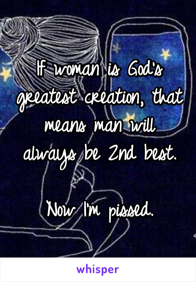 If woman is God's greatest creation, that means man will always be 2nd best.  Now I'm pissed.