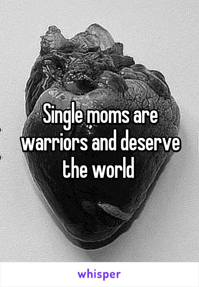 Single moms are warriors and deserve the world