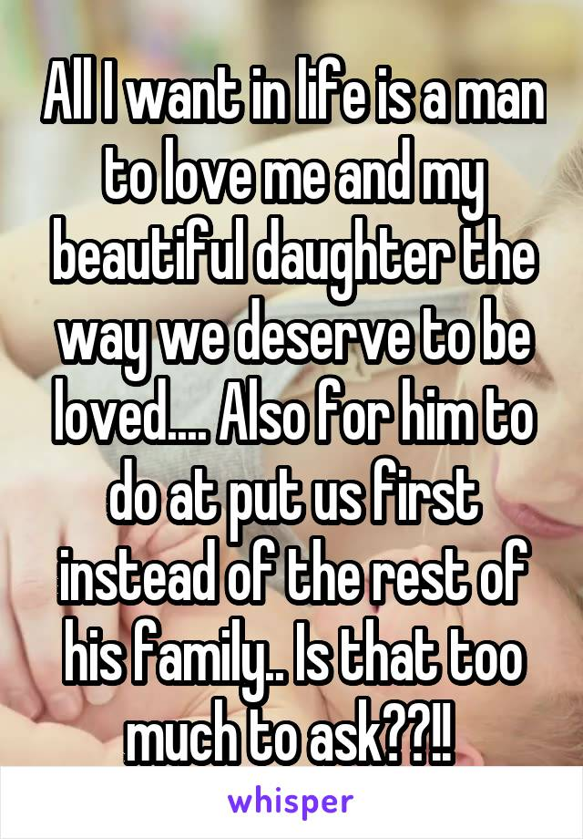 All I want in life is a man to love me and my beautiful daughter the way we deserve to be loved.... Also for him to do at put us first instead of the rest of his family.. Is that too much to ask??!!