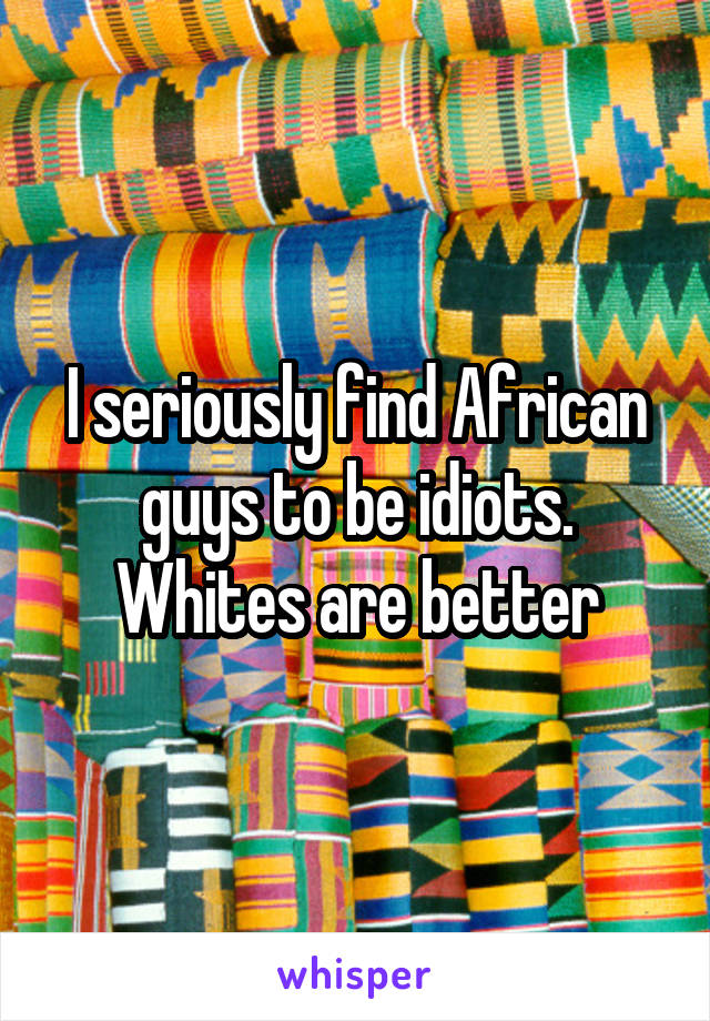 I seriously find African guys to be idiots. Whites are better