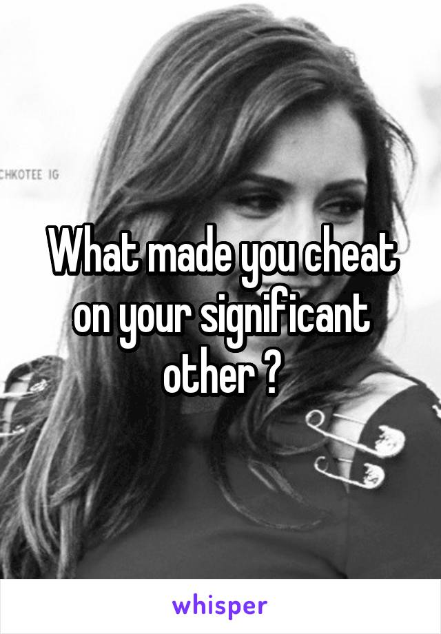 What made you cheat on your significant other ?