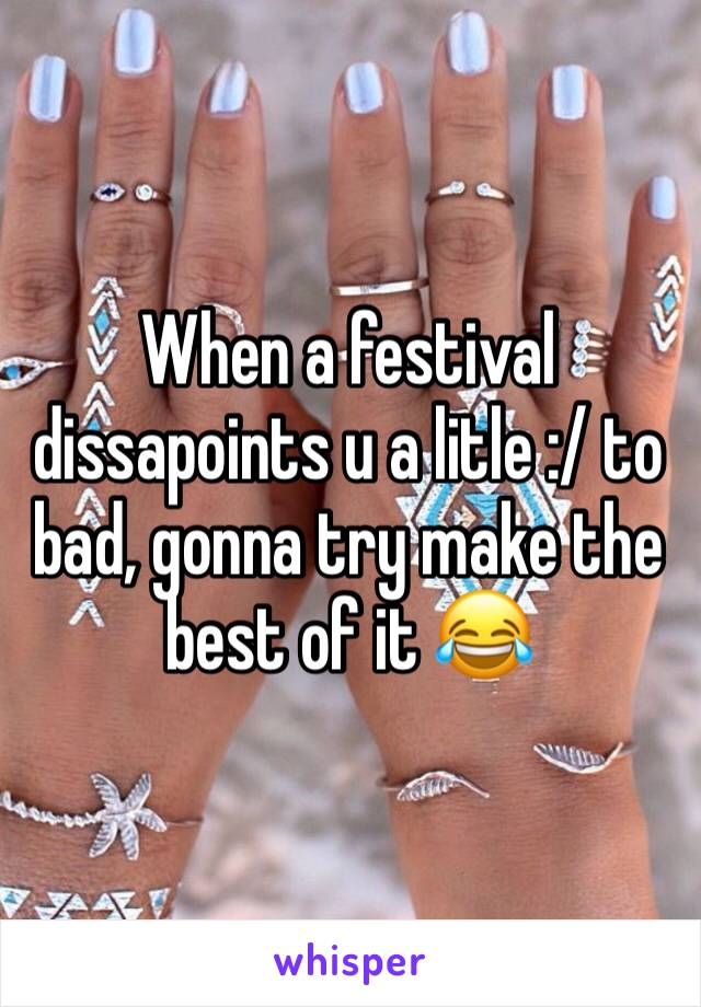 When a festival dissapoints u a litle :/ to bad, gonna try make the best of it 😂