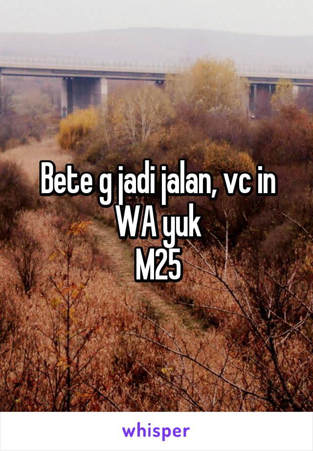 Bete g jadi jalan, vc in WA yuk M25