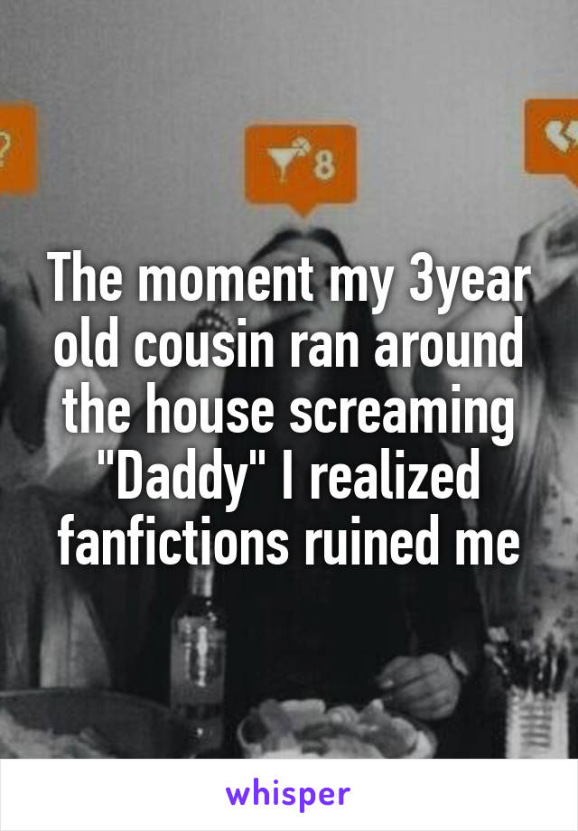 """The moment my 3year old cousin ran around the house screaming """"Daddy"""" I realized fanfictions ruined me"""