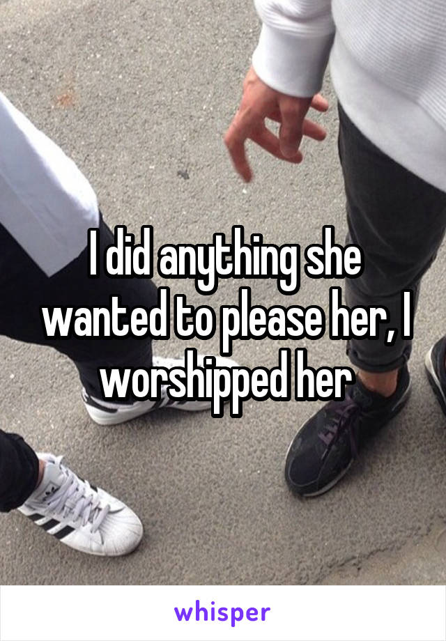 I did anything she wanted to please her, I worshipped her