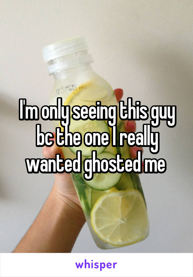 I'm only seeing this guy bc the one I really wanted ghosted me
