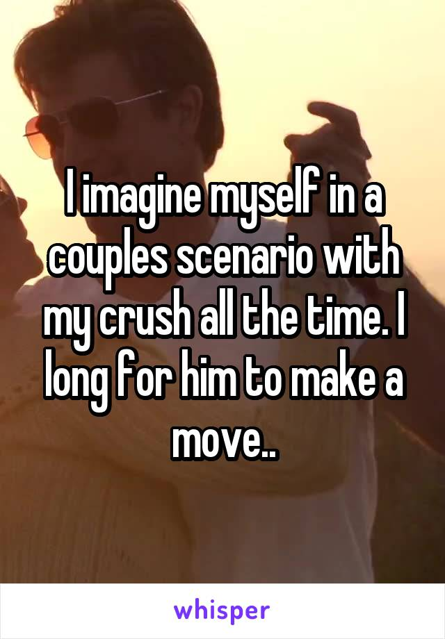 I imagine myself in a couples scenario with my crush all the time. I long for him to make a move..