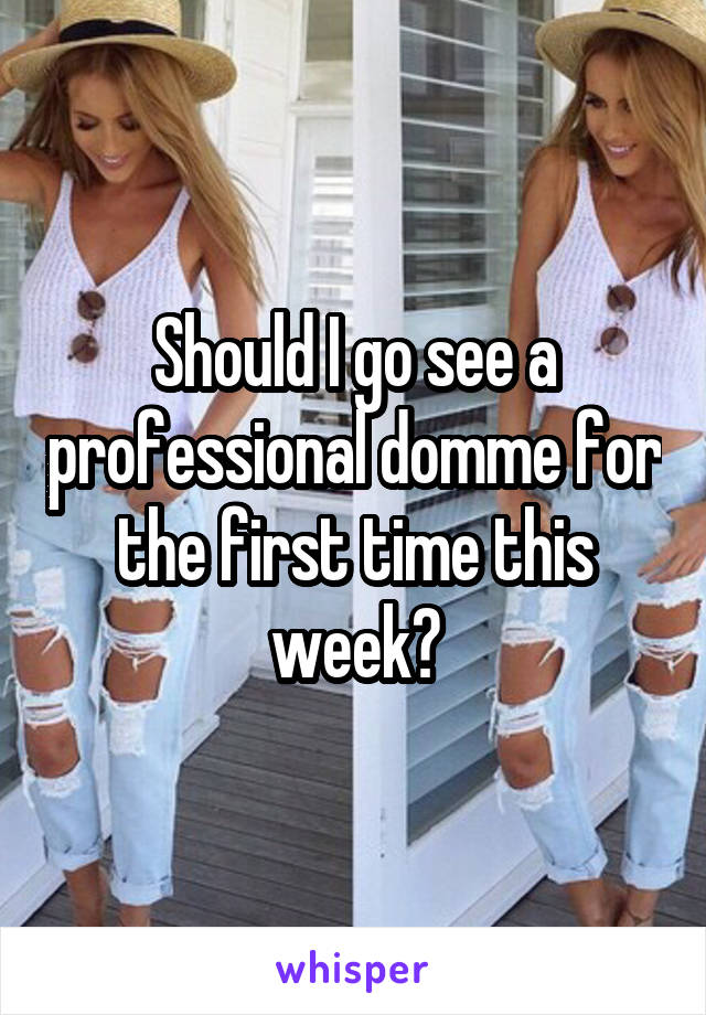 Should I go see a professional domme for the first time this week?