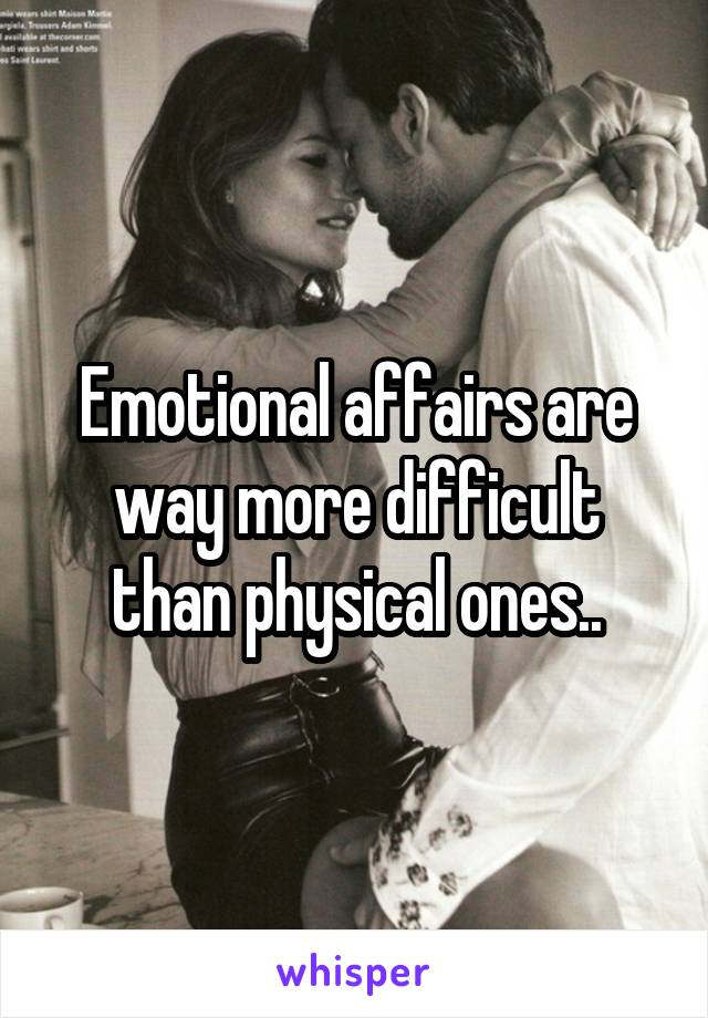 Emotional affairs are way more difficult than physical ones..